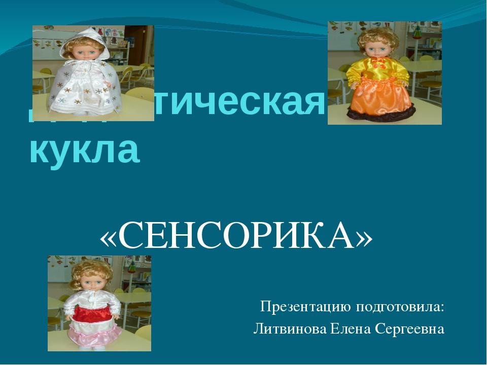 Дидактическая кукла «СЕНСОРИКА» Презентацию подготовила: Литвинова Елена Серг...
