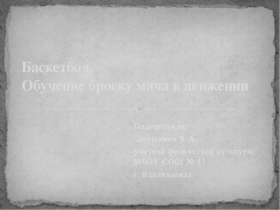 Подготовила: Лёушкина В.А. учитель физической культуры МБОУ СОШ № 11 г. Влади...