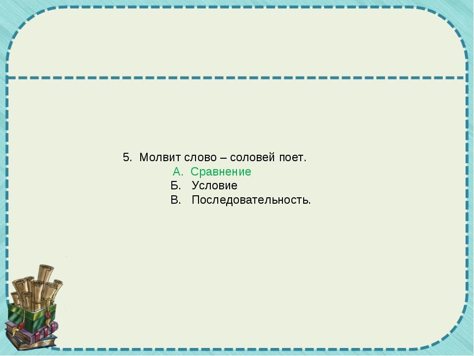 5. Молвит слово – соловей поет. А. Сравнение Б. Условие В. Последовательнос...