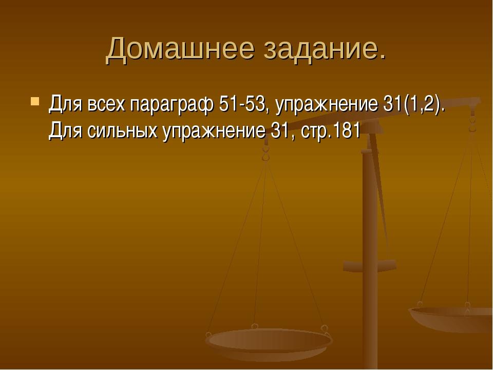 Домашнее задание. Для всех параграф 51-53, упражнение 31(1,2). Для сильных уп...