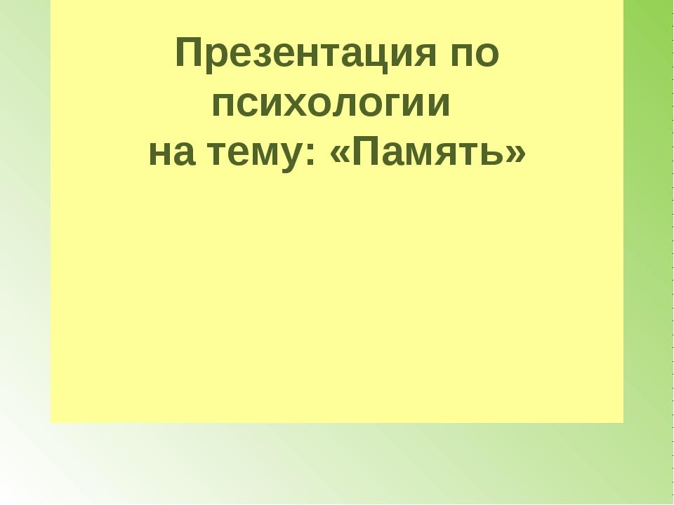 Презентация по психологии на тему: «Память»
