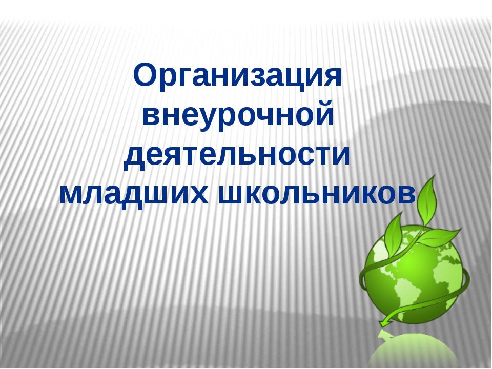 Организация внеурочной деятельности младших школьников