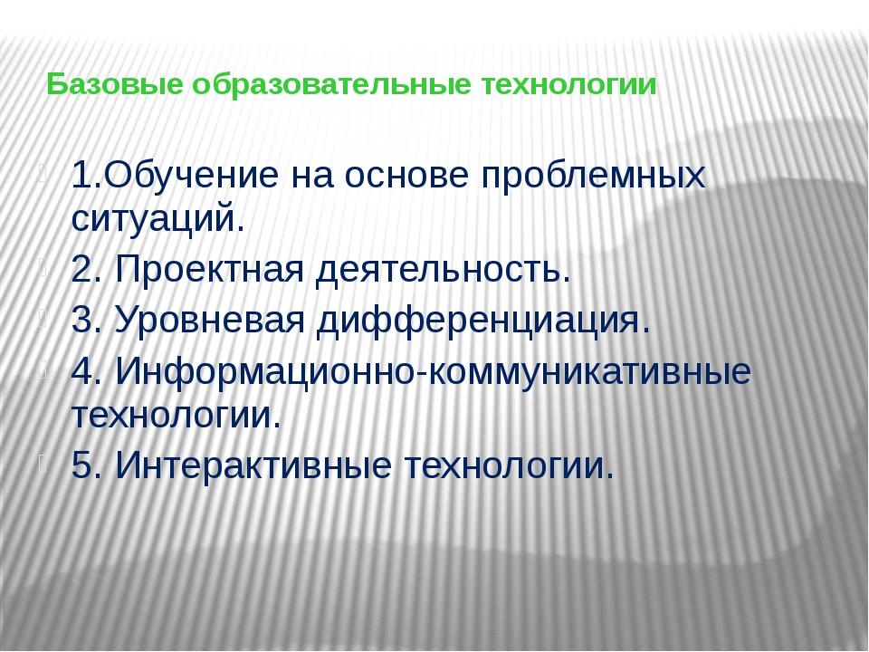 Базовые образовательные технологии 1.Обучение на основе проблемных ситуаций....