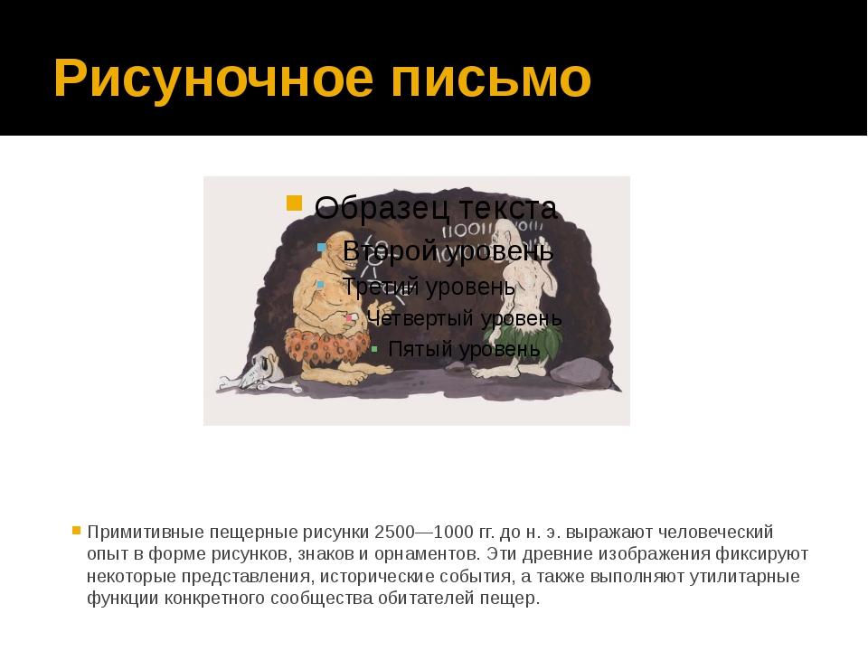 Рисуночное письмо Примитивные пещерные рисунки 2500—1000 гг. до н. э. выражаю...