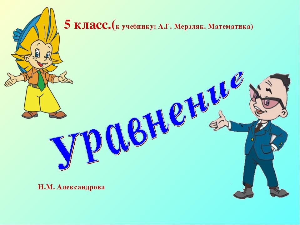 5 класс.(к учебнику: А.Г. Мерзляк. Математика) Н.М. Александрова