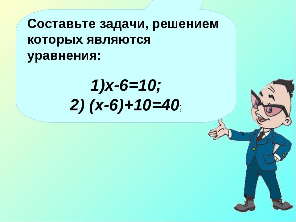 Составьте задачи, решением которых являются уравнения: х-6=10; 2) (х-6)+10=40;