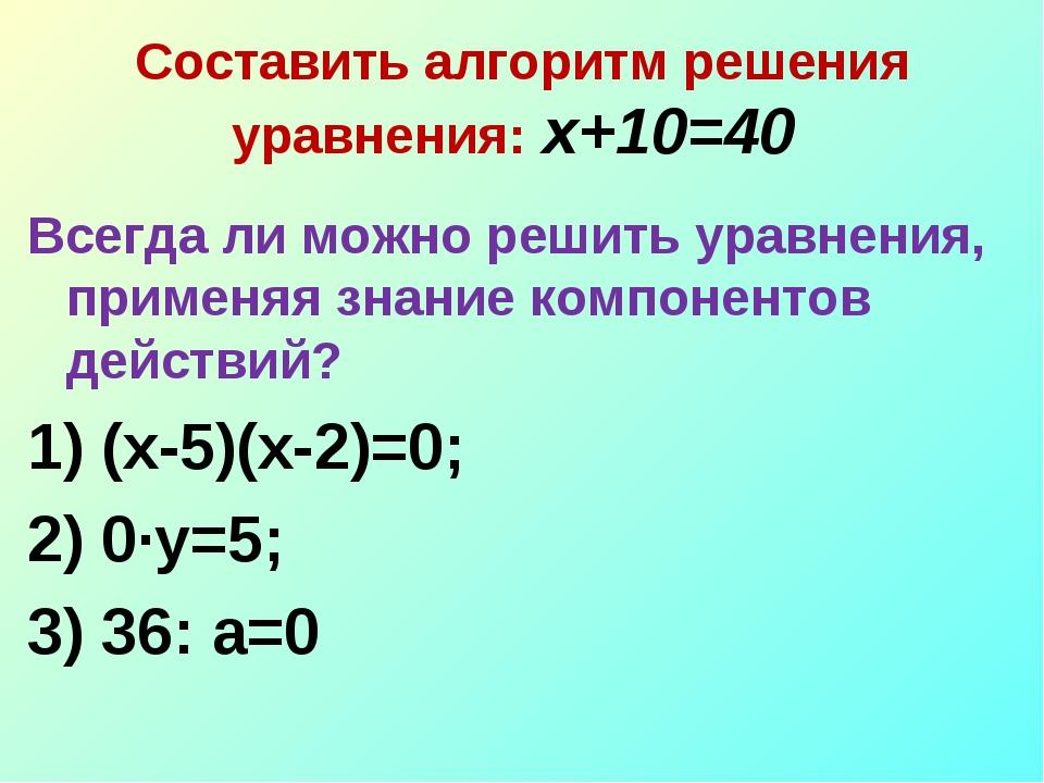 Составить алгоритм решения уравнения: х+10=40 Всегда ли можно решить уравнен...