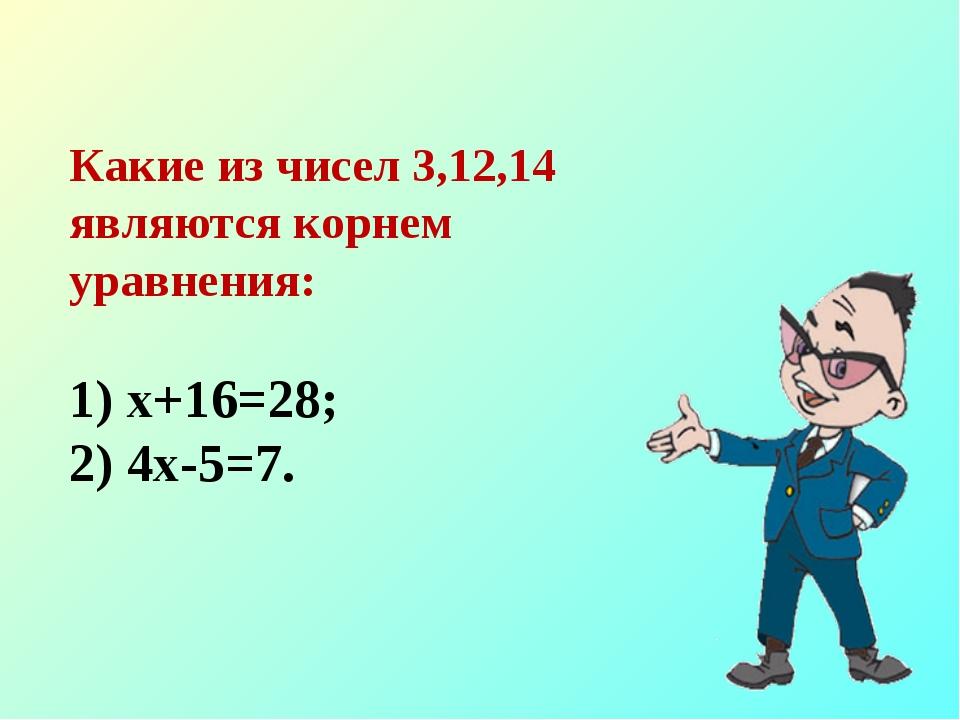 Какие из чисел 3,12,14 являются корнем уравнения: 1) х+16=28; 2) 4х-5=7.