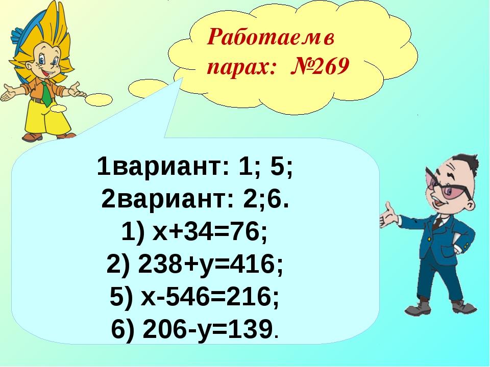 Работаем в парах: №269 1вариант: 1; 5; 2вариант: 2;6. 1) х+34=76; 2) 238+у=41...