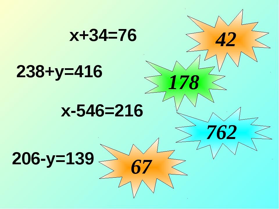 х+34=76 42 178 762 238+у=416 67 х-546=216 206-у=139