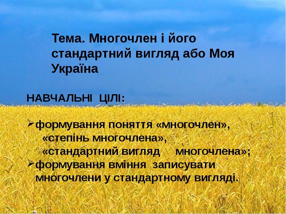 Тема. Многочлен і його стандартний вигляд або Моя Україна НАВЧАЛЬНІ ЦІЛІ: фо...
