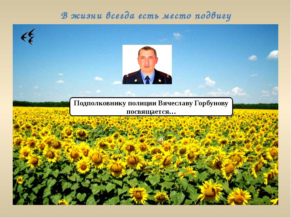 В жизни всегда есть место подвигу Подполковнику полиции Вячеславу Горбунову п...