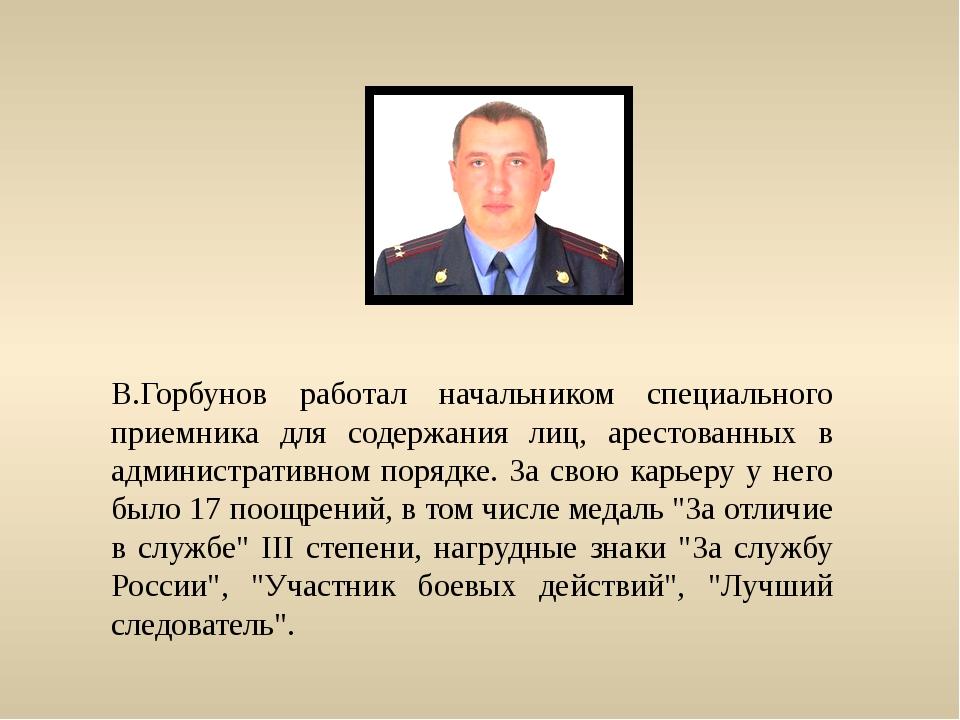 В.Горбунов работал начальником специального приемника для содержания лиц, аре...
