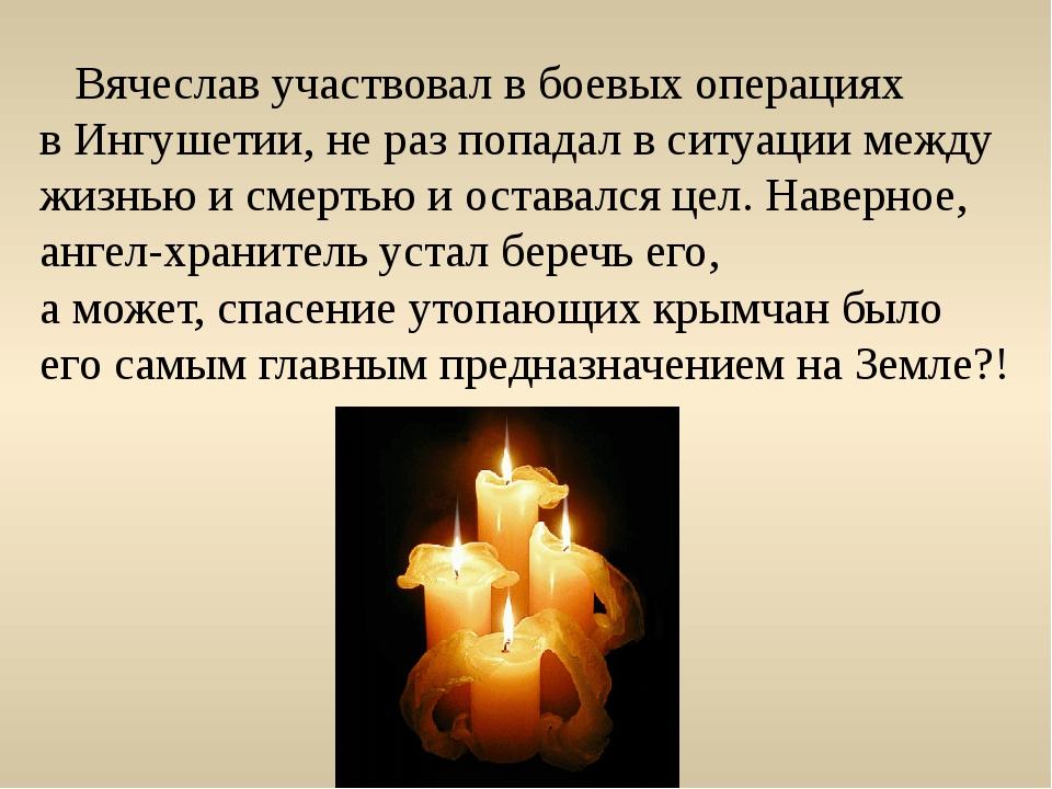 Вячеслав участвовал в боевых операциях в Ингушетии, не раз попадал в ситуаци...