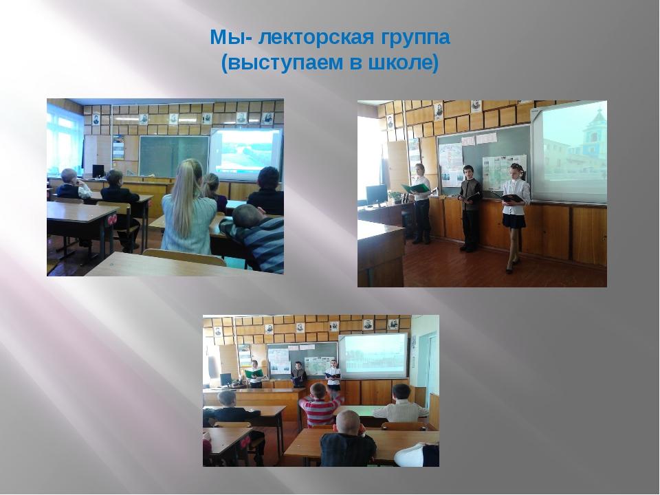 Мы- лекторская группа (выступаем в школе)