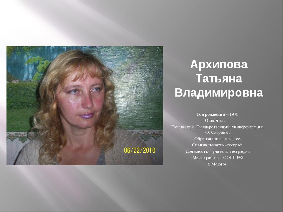 Архипова Татьяна Владимировна   Год рождения – 1970 Окончила - Гомельский Г...