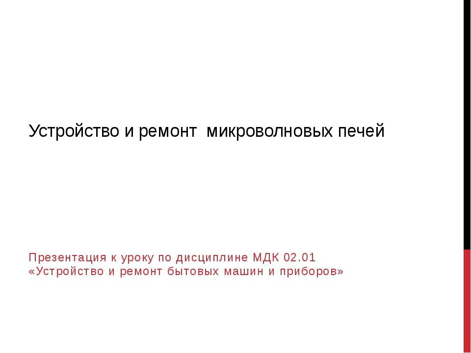 Устройство и ремонт микроволновых печей Презентация к уроку по дисциплине МДК...