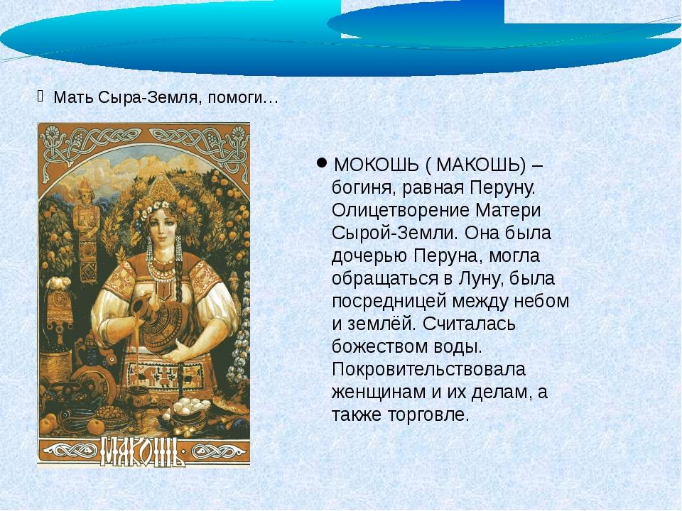 Мать Сыра-Земля, помоги… МОКОШЬ ( МАКОШЬ) – богиня, равная Перуну. Олицетворе...