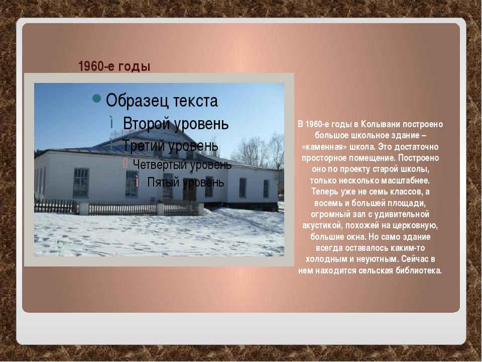 1960-е годы В 1960-е годы в Колывани построено большое школьное здание – «ка...
