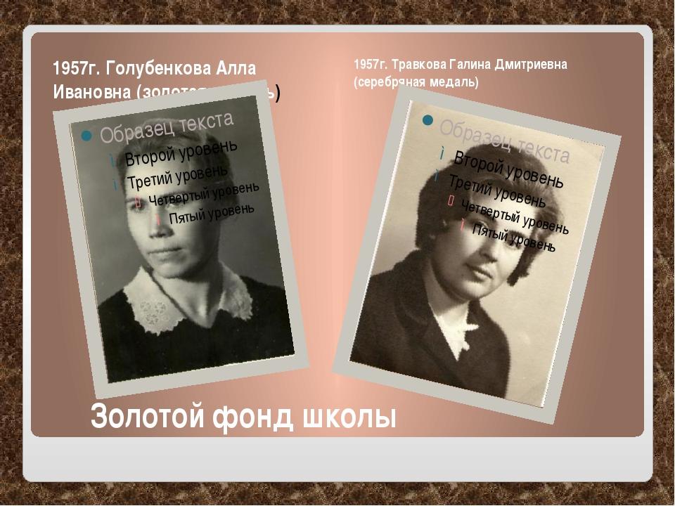Золотой фонд школы 1957г. Голубенкова Алла Ивановна (золотая медаль) 1957г....