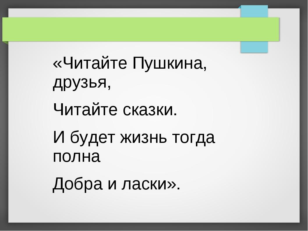 «Читайте Пушкина, друзья, Читайте сказки. И будет жизнь тогда полна Добра и л...