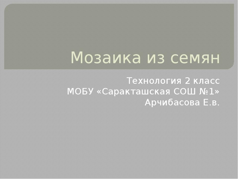 Мозаика из семян Технология 2 класс МОБУ «Саракташская СОШ №1» Арчибасова Е.в.
