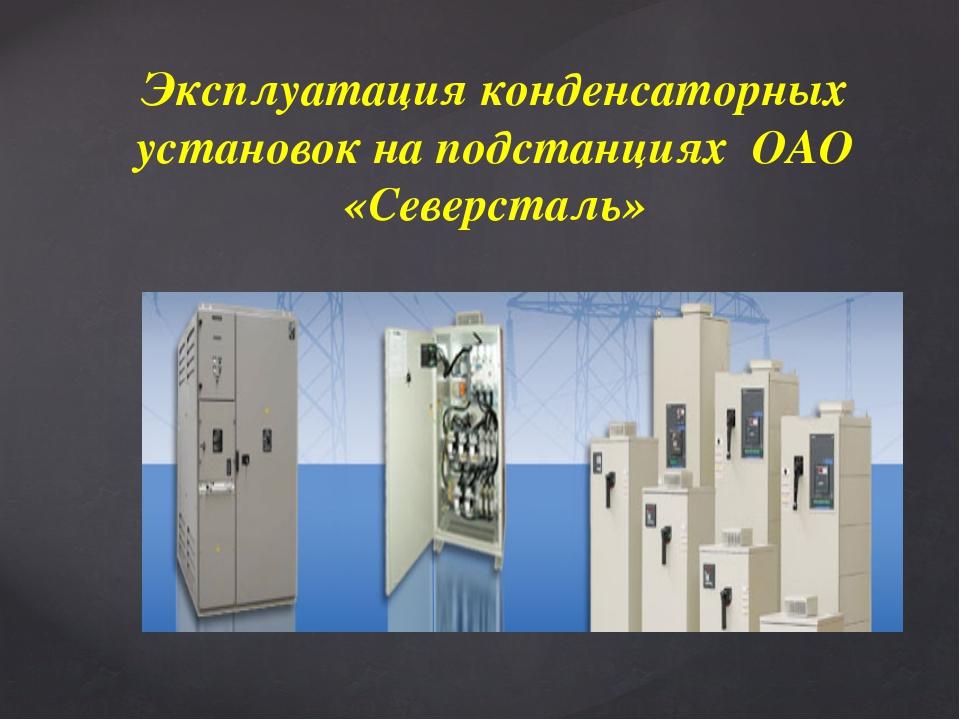 Эксплуатация конденсаторных установок на подстанциях ОАО «Северсталь» {
