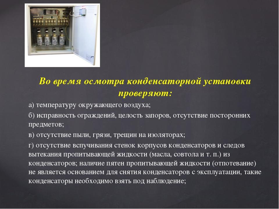 Во время осмотра конденсаторной установки проверяют: а) температуру окружающе...