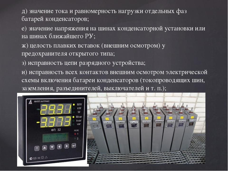 д) значение тока и равномерность нагрузки отдельных фаз батарей конденсаторов...