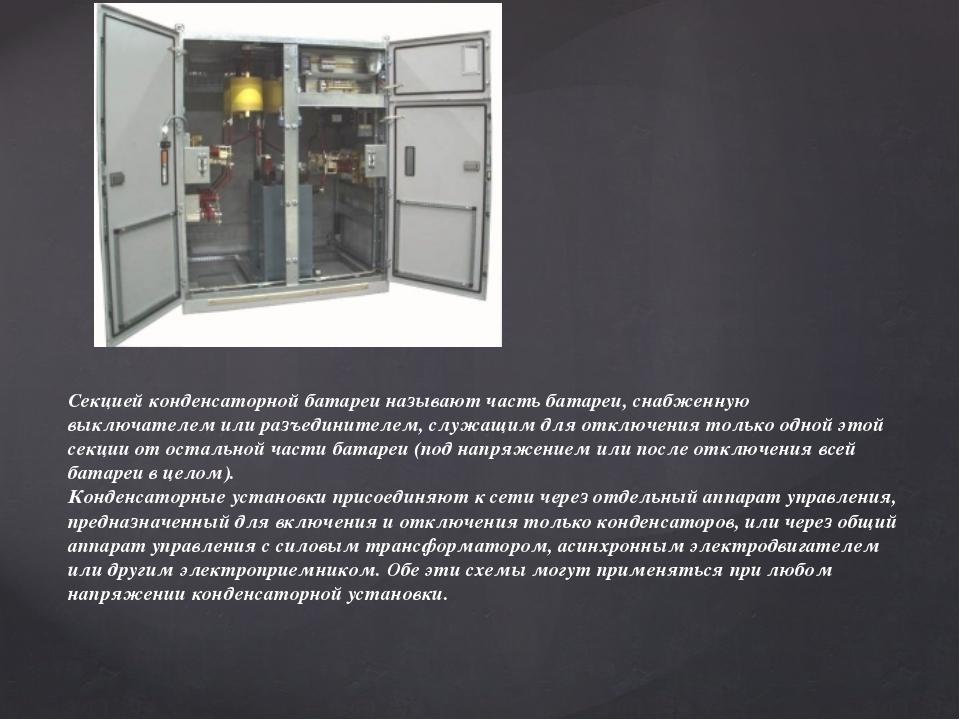 Секцией конденсаторной батареи называют часть батареи, снабженную выключателе...