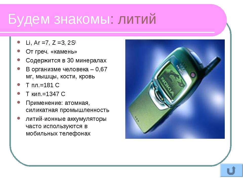 Будем знакомы: литий Li, Ar =7, Z =3, 2S1 От греч. «камень» Содержится в 30 м...