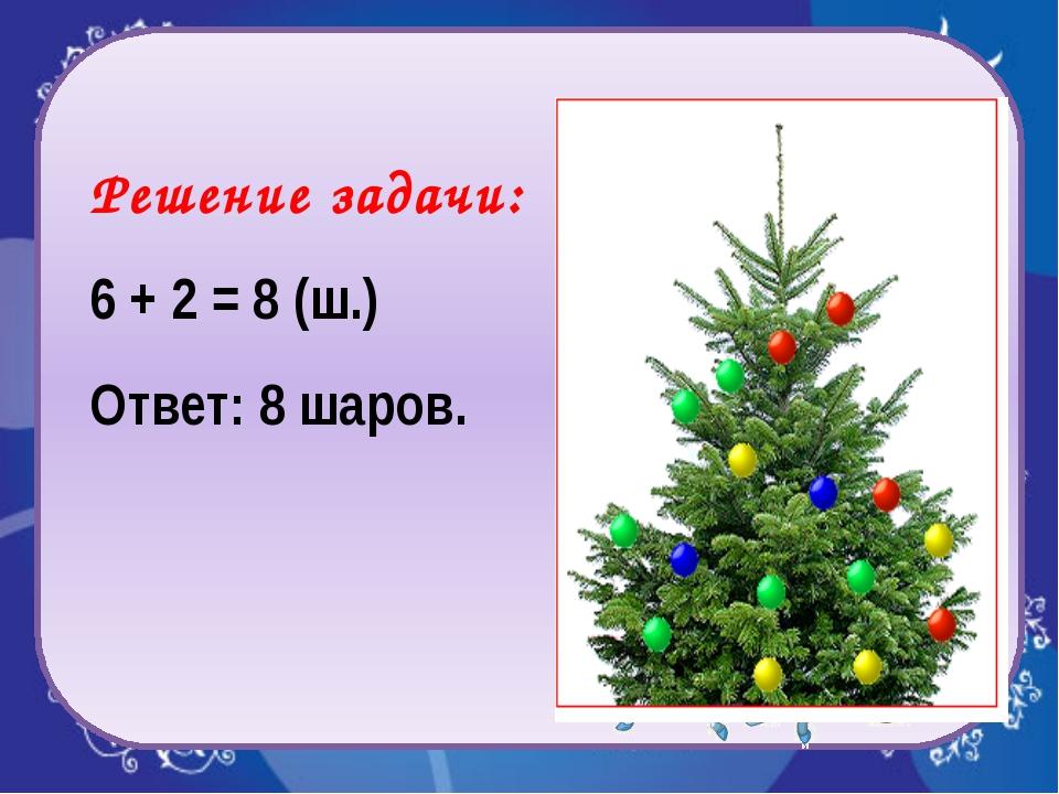 Решение задачи: 6 + 2 = 8 (ш.) Ответ: 8 шаров.