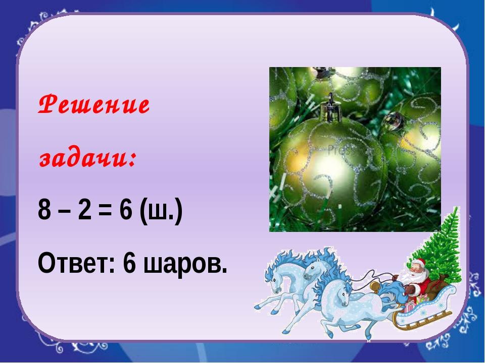 Решение задачи: 8 – 2 = 6 (ш.) Ответ: 6 шаров.