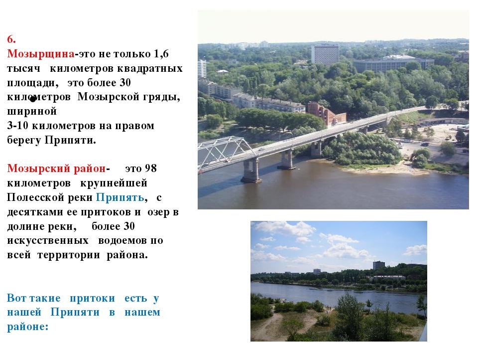 6. Мозырщина-это не только 1,6 тысяч километров квадратных площади, это боле...