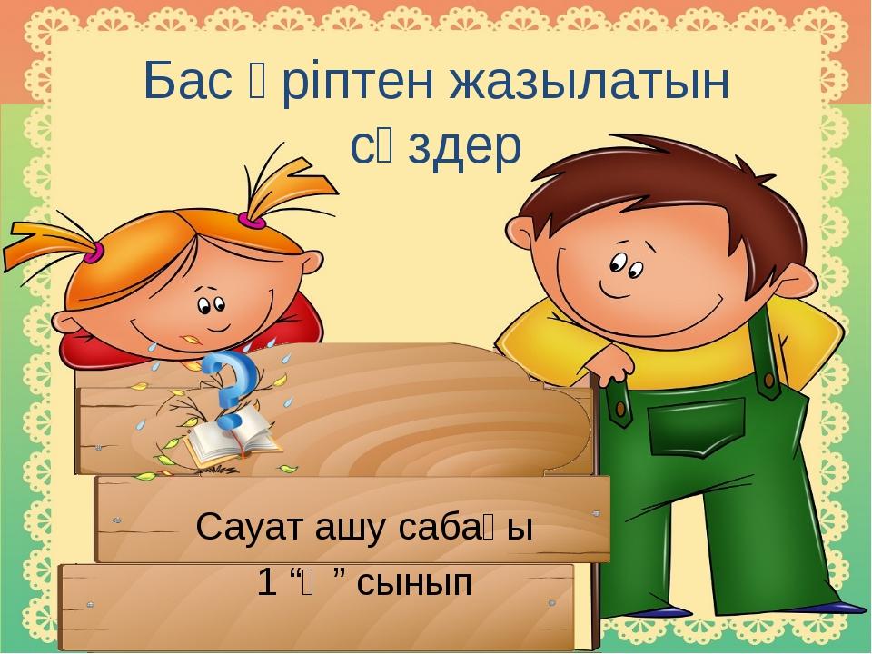"""Бас әріптен жазылатын сөздер Сауат ашу сабағы 1 """"Ә"""" сынып"""