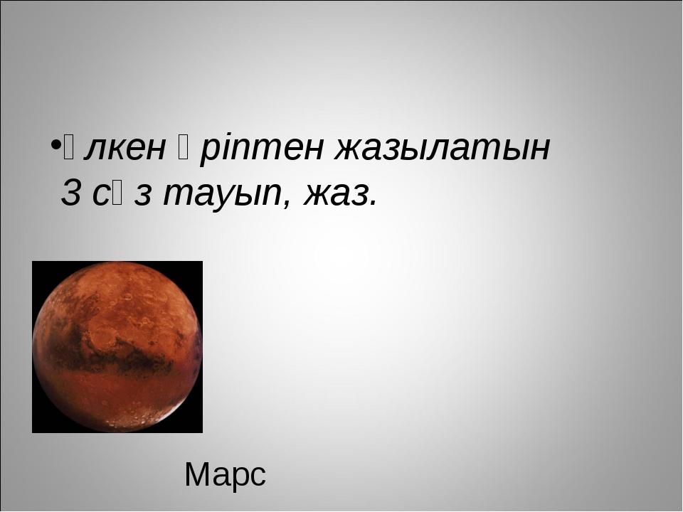 Марс Үлкен әріптен жазылатын 3 сөз тауып, жаз.