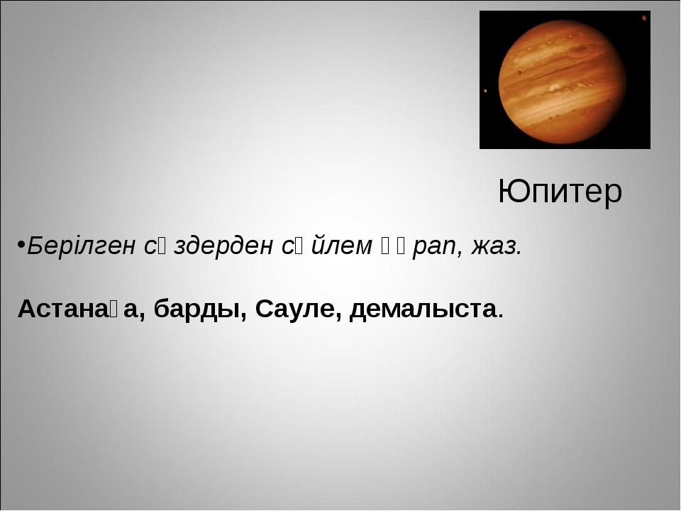 Юпитер Берілген сөздерден сөйлем құрап, жаз. Астанаға, барды, Сауле, демалыста.