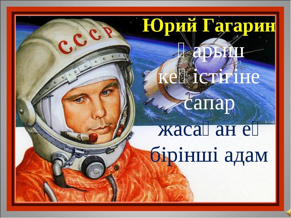 Юрий Гагарин Ғарыш кеңістігіне сапар жасаған ең біріншіадам