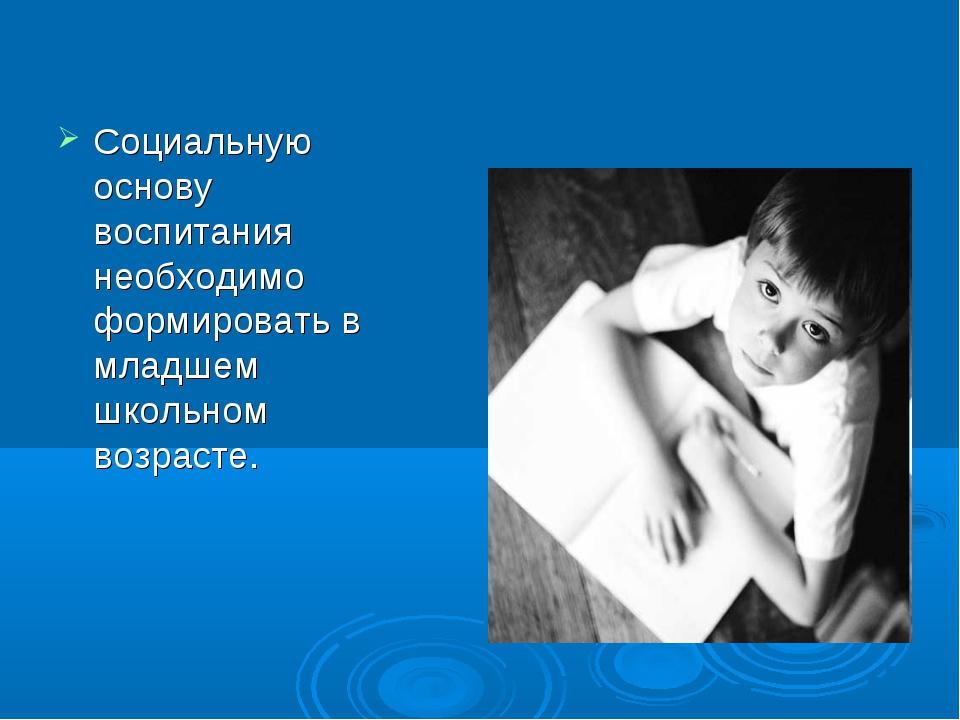 Социальную основу воспитания необходимо формировать в младшем школьном возрас...