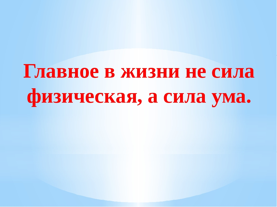 Главное в жизни не сила физическая, а сила ума.