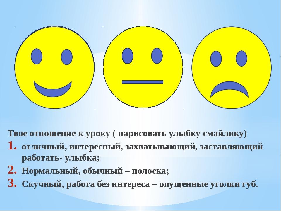 Твое отношение к уроку ( нарисовать улыбку смайлику) отличный, интересный, з...