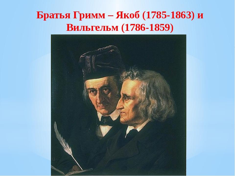 Братья Гримм – Якоб (1785-1863) и Вильгельм (1786-1859)