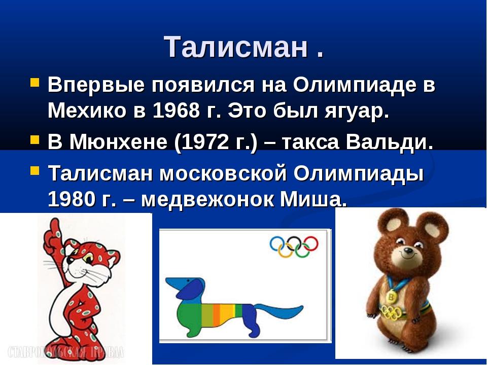 Талисман . Впервые появился на Олимпиаде в Мехико в 1968 г. Это был ягуар. В...