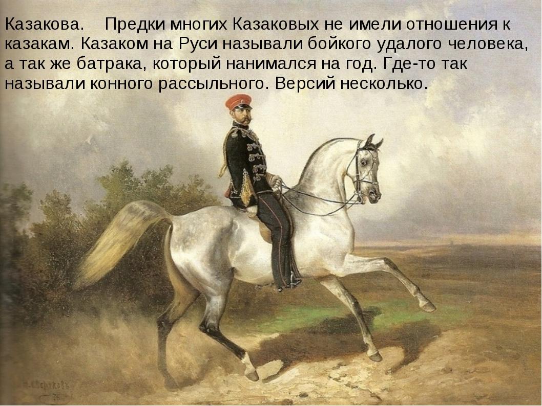 Казакова. Предки многих Казаковых не имели отношения к казакам. Казаком на Ру...