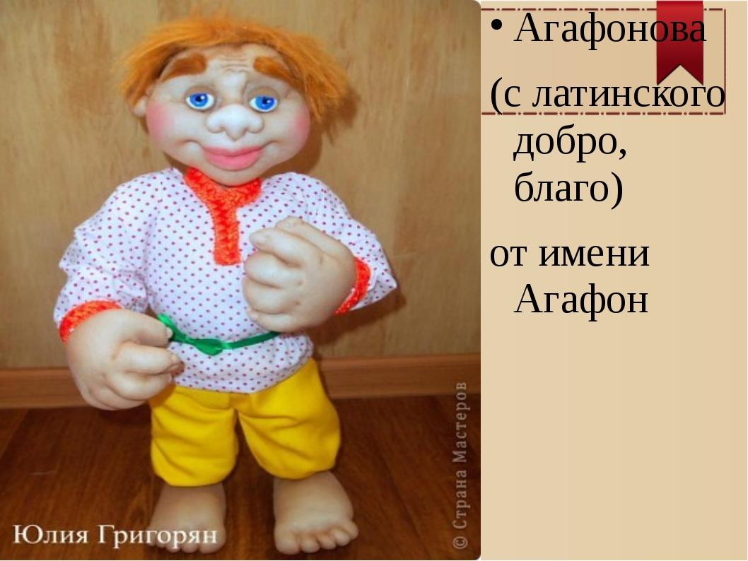 Агафонова (с латинского добро, благо) от имени Агафон