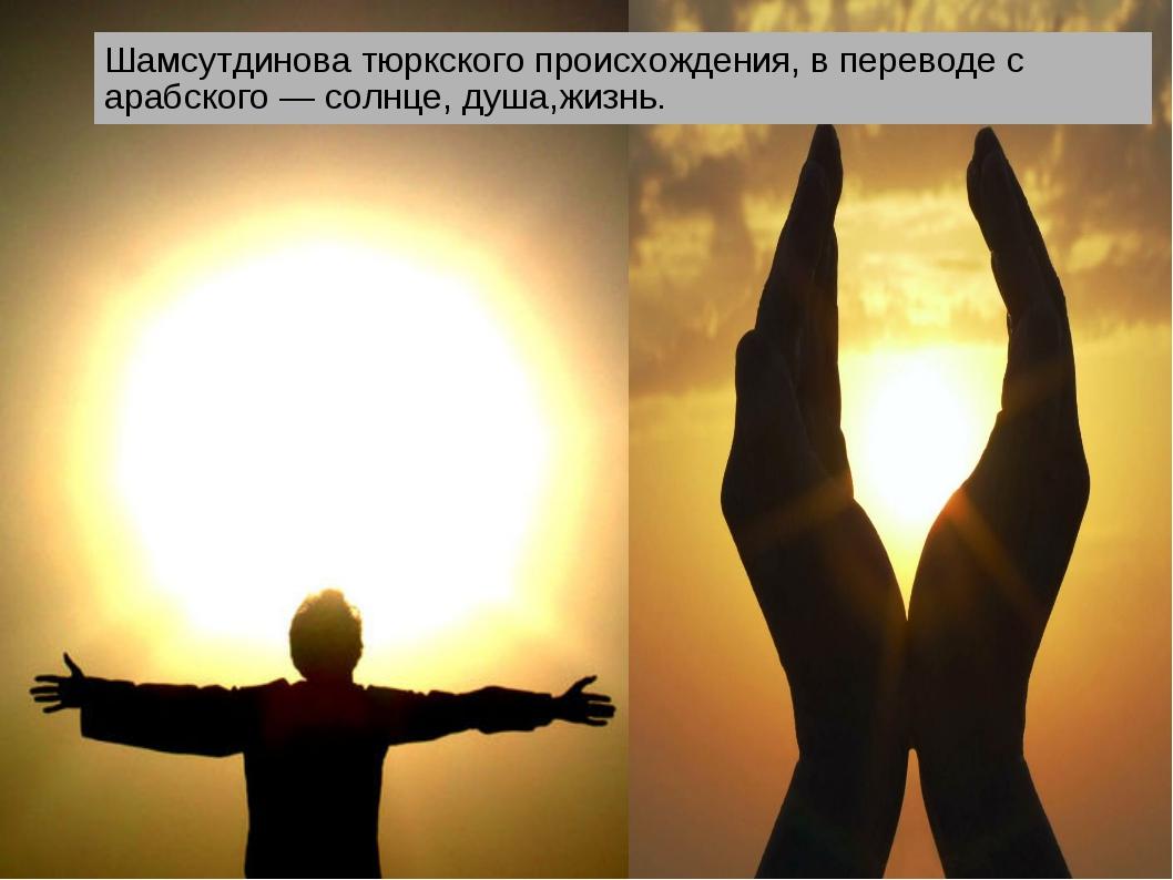 Шамсутдинова тюркского происхождения, в переводе с арабского — солнце, душа,ж...