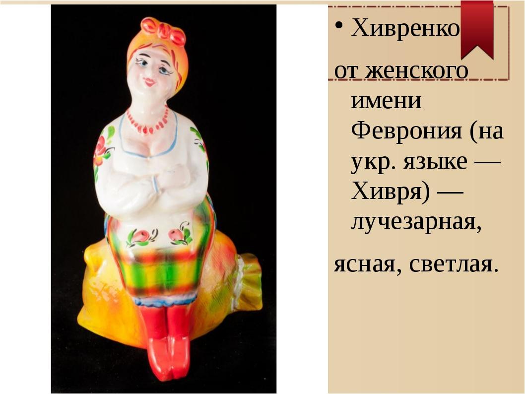 Хивренко от женского имени Феврония (на укр. языке — Хивря) — лучезарная, ясн...