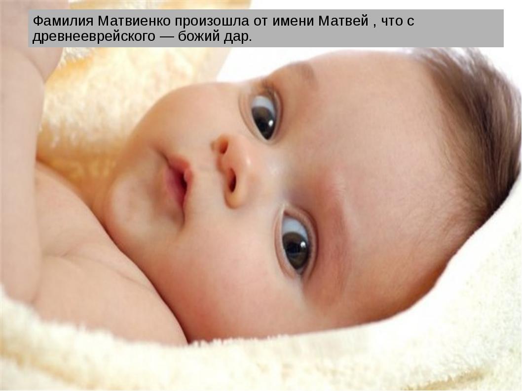 Фамилия Матвиенко произошла от имени Матвей , что с древнееврейского — божий...