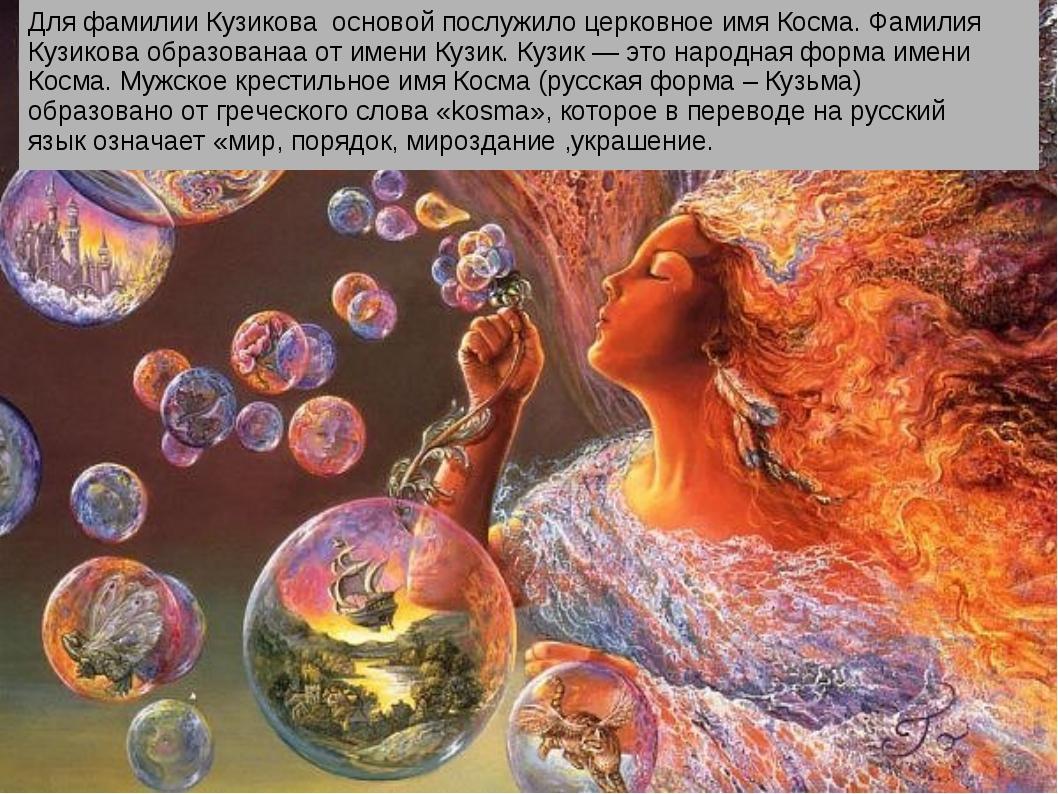 Для фамилии Кузикова основой послужило церковное имя Косма. Фамилия Кузикова...