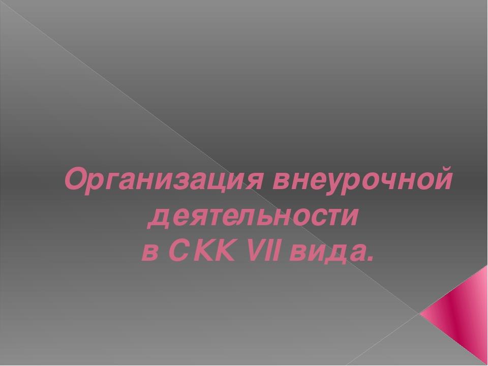Организация внеурочной деятельности в СКК VII вида.